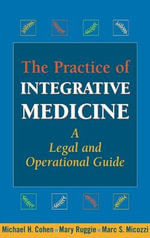 The Practice of Integrative Medicine : A Legal and Operational Guide - Michael H. Cohen