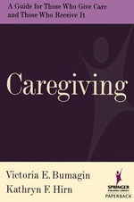 Caregiving : A guide For Those Who Give Care and Those Who Receive It - Victoria Bumagin