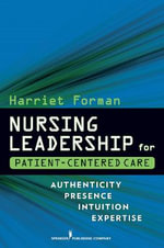 Nursing Leadership for Patient-centered Care : Authenticity Presence Intuition Expertise - Harriet Forman