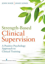 Strength-Based Clinical Supervision : A Positive Psychology Approach to Clinical Training - John Phd Wade