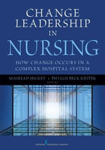 Change Leadership in Nursing : How Change Occurs in a Complex Hospital System - Phyllis Beck Kritek