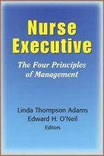 The Nurse Executive : The Four Principles of Management - Linda Thompson Adams