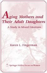 Aging Mothers and Their Adult Daughters : A Study in Mixed Emotions - Karen L. Fingerman