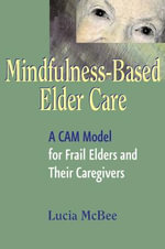 Mindfulness-Based Elder Care : A CAM Model for Frail Elders and Their Caregivers - Lucia McBee