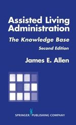 Assisted Living Administration : The Knowledge Base - James E. Allen