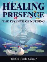 Healing Presence : The Essence of Nursing - JoEllen Goertz Koerner