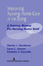 Improving Nursing Home Care of the Dying : A Training Manual for Nursing Home Staff - Laura Hanson