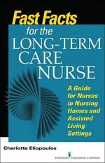 Fast Facts for Long-Term Care Nursing : What Nursing Home and Assisted Living Nurses Need to Know in a Nutshell - PhD RN Charlotte Eliopoulos MPH