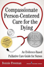 Compassionate Person-Centered Care for the Dying : An Evidence-Based Guide for Palliative Care Nurses - Bonnie Freeman