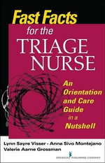 Fast Facts for the Triage Nurse : An Orientation and Care Guide in a Nutshell - BS RN Lynn Sayre Visser MSN