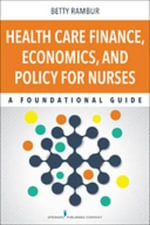 Health Care Finance, Economics, and Policy for Nurses : A Foundational Guide - RN Betty Rambur PhD