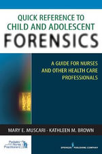 Quick Reference to Child and Adolescent Forensics : A Guide for Nurses and Other Health Care Professionals - Mary E. Muscari