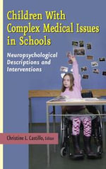 Children with Complex Medical Issues in Schools : Neuropsychological Descriptions and Interventions