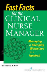 Fast Facts for the Clinical Nurse Manager : Tips on How to Manage the Changing Workplace in a Nutshell - Barbara Farquharson Fry