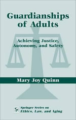 Guardianships of Adults : Achieving Justice, Autonomy, and Safety - Mary Joy Quinn