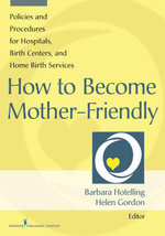 How to Become Mother-Friendly : Policies & Procedures for Hospitals, Birth Centers, and Home Birth Services