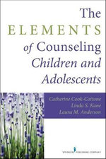 The Elements of Counseling Children and Adolescents - Catherine P. Cook-Cottone