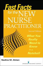 Fast Facts for the New Nurse Practitioner, Second Edition : What You Really Need to Know in a Nutshell - RN Nadine M. Aktan PhD