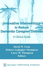 Innovative Interventions To Reduce Dementia Caregiver Distress : A Clinical Guide
