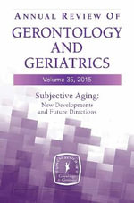 Annual Review of Gerontology and Geriatrics 2015: Volume 35 : Subjective Aging: New Developments and Future Directions