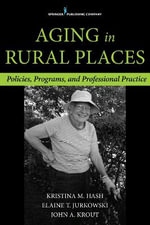 Aging in Rural Places : Programs, Policies, and Professional Practice - Kristina Hash