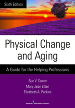 Physical Change and Aging, Sixth Edition : A Guide for the Helping Professions - Sue V. Phd Saxon