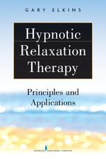 Hypnotic Relaxation Therapy : Principles and Applications - Gary Elkins
