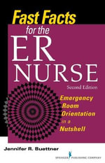 Fast Facts for the Er Nurse, Second Edition : Emergency Room Orientation in a Nutshell - Jennifer Buettner