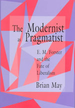 The Modernist as Pragmatist : E.M.Forster and the Fate of Liberalism - Brian May