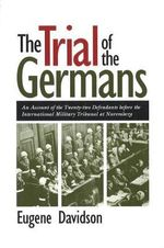 The Trial of the Germans : Account of the Twenty-two Defendants Before the International Military Tribunal at Nuremberg - Eugene Davidson