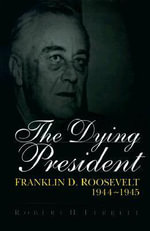The Dying President : Franklin D.Roosevelt, 1944-45 - Robert H. Ferrell