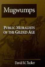 Mugwumps : Public Moralists in the Gilded Age - David M. Tucker