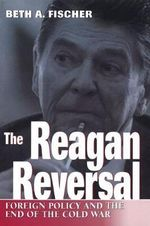 The Reagan Reversal : Foreign Policy and the End of the Cold War - Beth A. Fischer