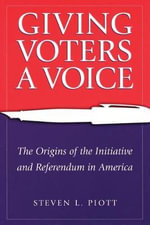 Giving Voters a Voice : The Origins of the Initiative and Referendum in America - Steven L. Piott