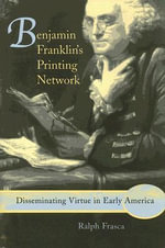 Benjamin Franklin's Printing Network : Disseminating Virtue in Early America - Ralph R. Frasca
