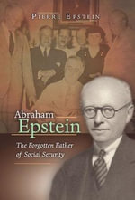 Abraham Epstein : The Forgotten Father of Social Security - Pierre Epstein