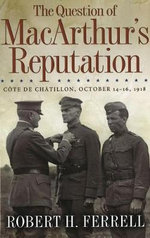 The Question of MacArthur's Reputation : Cote De Chatillon, October 14-16, 1918 - Robert H. Ferrell