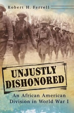 Unjustly Dishonored : An African American Division in World War I - Robert H. Ferrell