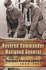 Revered Commander, Maligned General : The Life of Clarence Ransom Edwards, 1859-1931 - Michael E. Shay