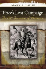Price's Lost Campaign : The 1864 Invasion of Missouri - Mark A. Lause