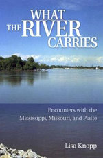 What the River Carries : Encounters with the Mississippi, Missouri, and Platte - Lisa Knopp