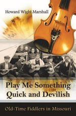 Play Me Something Quick and Devilish : Old-Time Fiddlers in Missouri - Howard Marshall