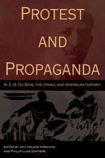 Protest and Propaganda : W.E.B. Du Bois, the Crisis, and American History - Amy Helene Kirschke