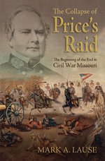 The Collapse of Price's Raid : The Beginning of the End in Civil War Missouri - Mark A. Lause