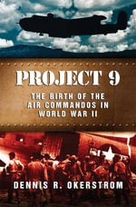 Project 9 : The Birth of the Air Commandos in World War II - Dennis Okerstrom