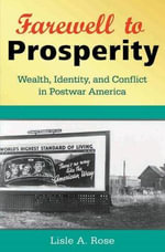 Farewell to Prosperity : Wealth, Identity, and Conflict in Postwar America - Lisle A. Rose
