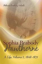 Sophia Peabody Hawthorne: Volume 2 : A Life 1848-1871 - Patricia Dunlavy Valenti