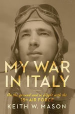 My War in Italy : On the Ground and in Flight with the 15th Air Force - Keith W Mason