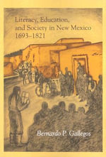 Literacy, Education, and Society in New Mexico, 1693-1821 - Bernardo P Gallegos