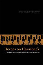 Heroes on Horseback : A Life and Times of the Last Gaucho Caudillos - John Charles Chasteen